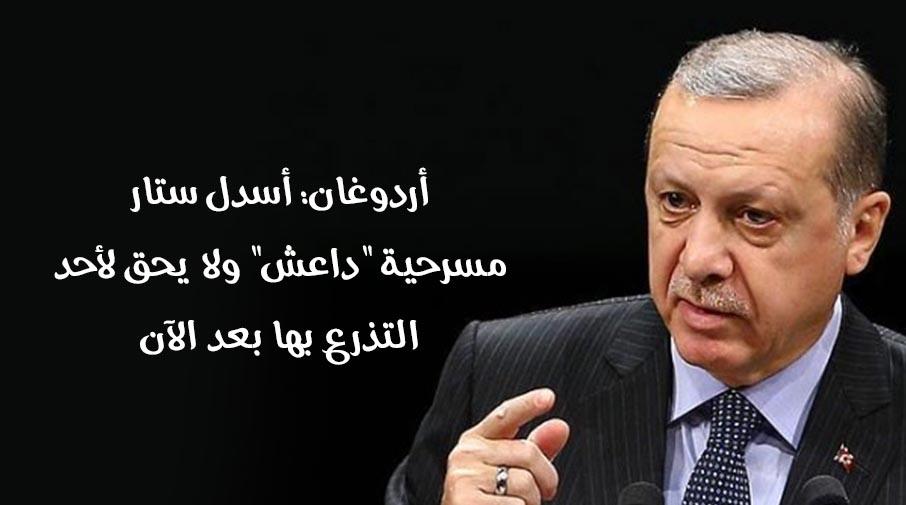 """أردوغان: أسدل ستار مسرحية """"داعش"""" ولا يحق لأحد التذرع بها بعد الآن"""