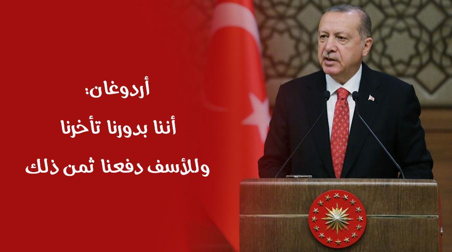 أردوغان: أننا بدورنا تأخرنا وللأسف دفعنا ثمن ذلك