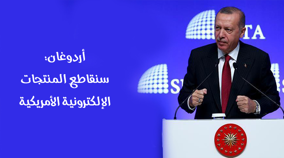 أردوغان: سنقاطع المنتجات الإلكترونية الأمريكية