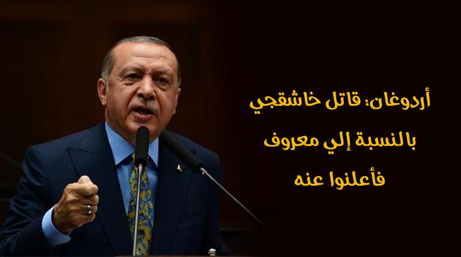 أردوغان: قاتل خاشقجي بالنسبة إلي معروف فأعلنوا عنه