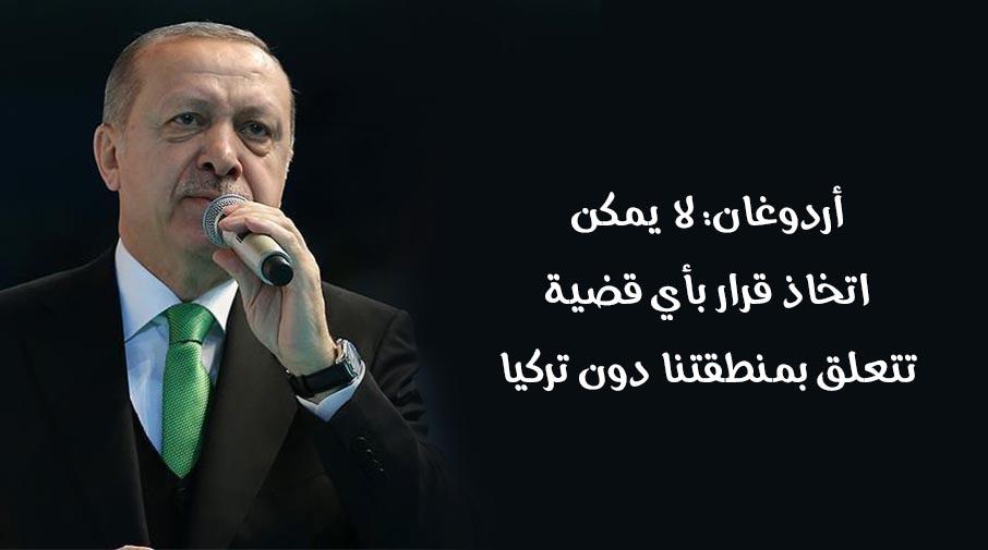 أردوغان: لا يمكن اتخاذ قرار بأي قضية تتعلق بمنطقتنا دون تركيا