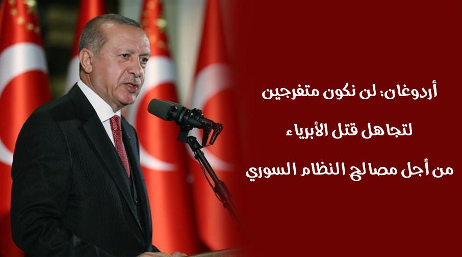 أردوغان: لن نكون متفرجين لتجاهل قتل الأبرياء من أجل مصالح النظام السوري