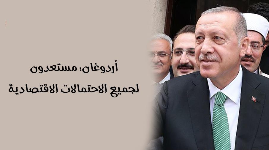 أردوغان: مستعدون لجميع الاحتمالات الاقتصادية