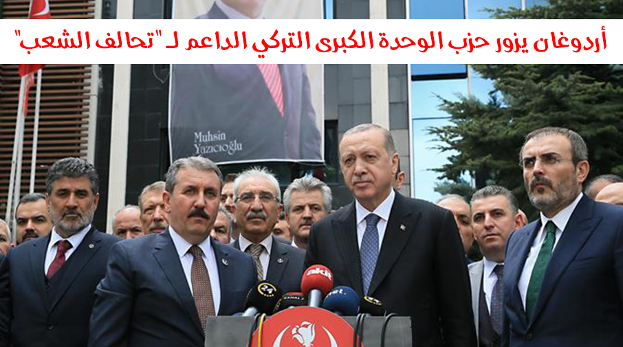 """أردوغان يزور حزب الوحدة الكبرى التركي الداعم لـ """"تحالف الشعب"""""""