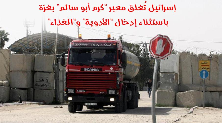 """إسرائيل تُغلق معبر """"كرم أبو سالم"""" بغزة باستثناء إدخال """"الأدوية"""" و""""الغذاء"""""""
