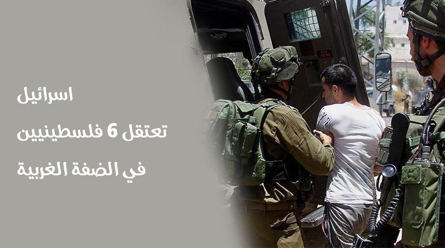 اسرائيل تعتقل 6 فلسطينيين في الضفة الغربية