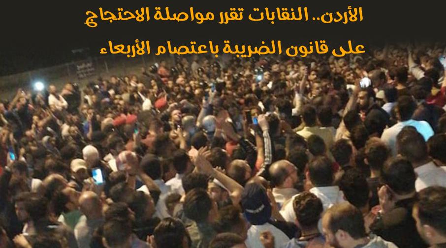 الأردن.. النقابات تقرر مواصلة الاحتجاج على قانون الضريبة باعتصام الأربعاء
