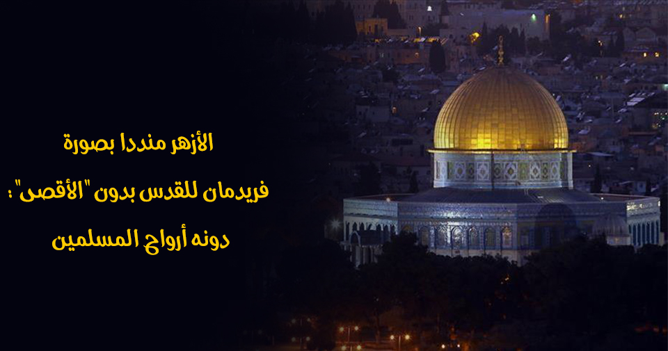 """الأزهر منددا بصورة فريدمان للقدس بدون """"الأقصى"""": دونه أرواح المسلمين"""