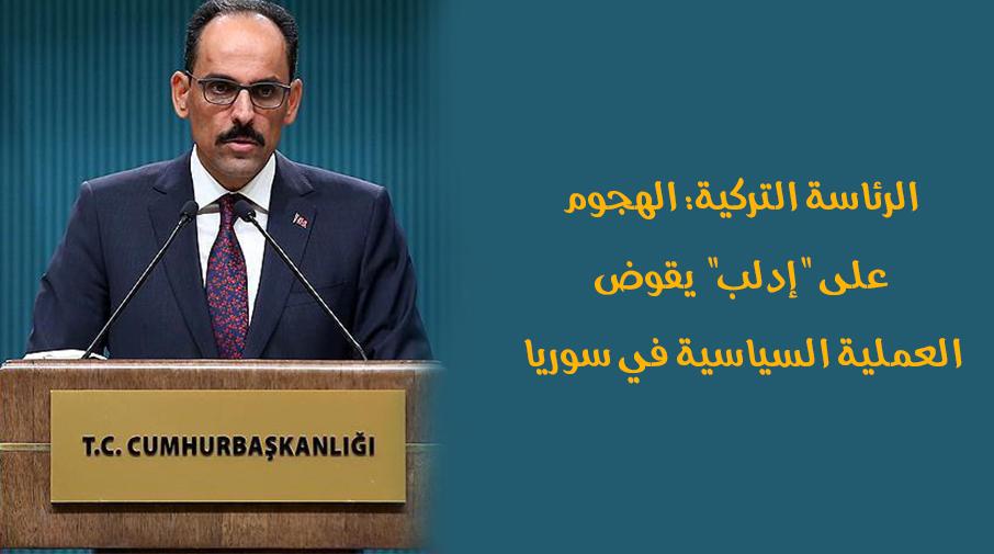 """الرئاسة التركية: الهجوم على """"إدلب"""" يقوض العملية السياسية في سوريا"""