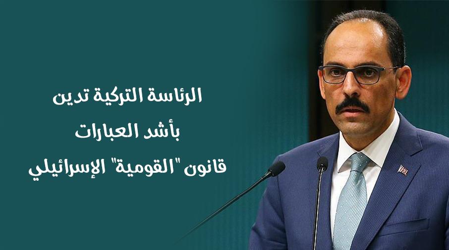 """الرئاسة التركية تدين بأشد العبارات قانون """"القومية"""" الإسرائيلي"""