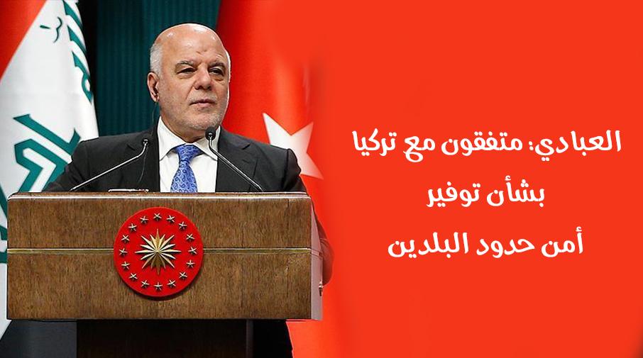 العبادي: متفقون مع تركيا بشأن توفير أمن حدود البلدين