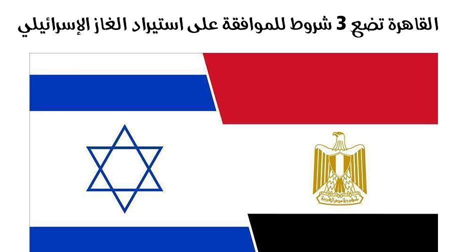 القاهرة تضع 3 شروط للموافقة على استيراد الغاز الإسرائيلي