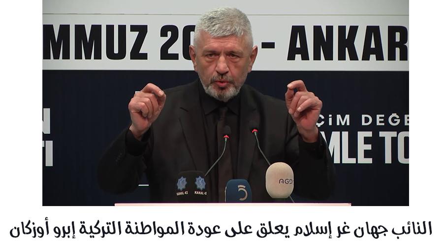 النائب جهان غر إسلام يعلق على عودة المواطنة التركية إبرو أوزكان