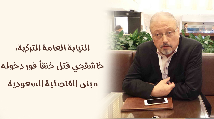 النيابة العامة التركية: خاشقجي قتل خنقاً فور دخوله مبنى القنصلية السعودية