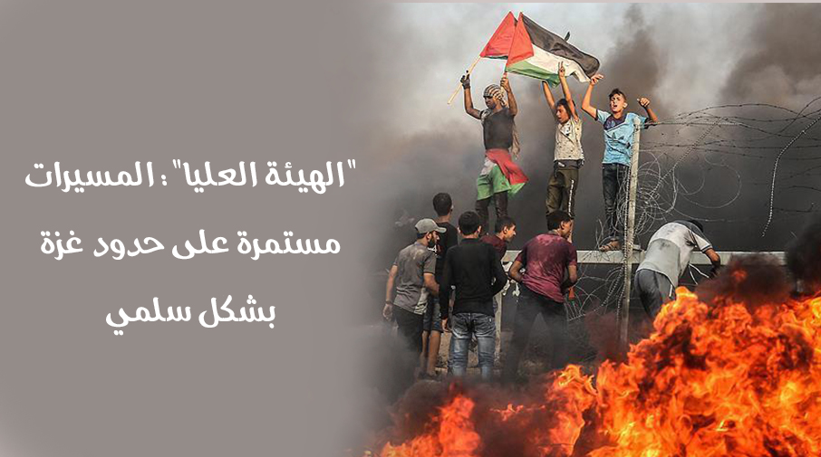 """""""الهيئة العليا"""": المسيرات مستمرة على حدود غزة بشكل سلمي"""
