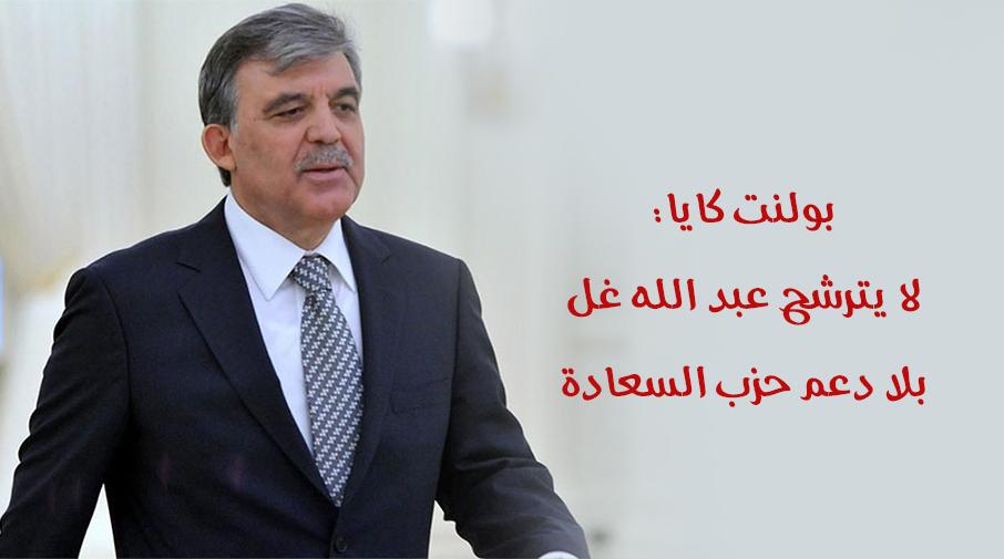 بولنت كايا: لا يترشح عبد الله غل بلا دعم حزب السعادة