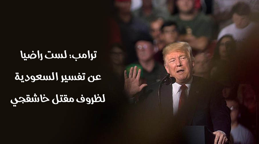 ترامب: لست راضيا عن تفسير السعودية لظروف مقتل خاشقجي