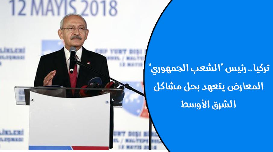 """تركيا.. رئيس """"الشعب الجمهوري"""" المعارض يتعهد بحل مشاكل الشرق الأوسط"""