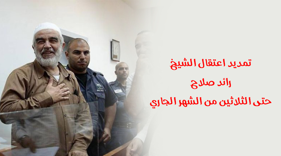 تمديد اعتقال الشيخ رائد صلاح حتى الثلاثين من الشهر الجاري