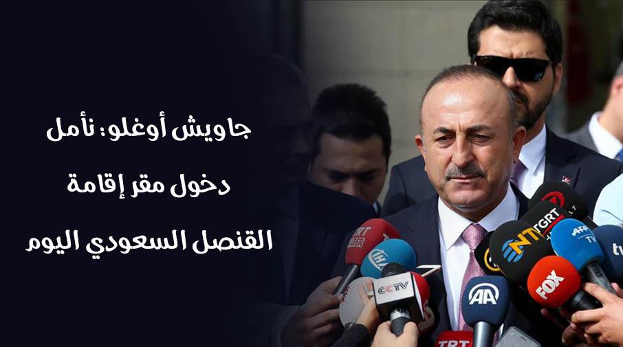 جاويش أوغلو: نأمل دخول مقر إقامة القنصل السعودي اليوم