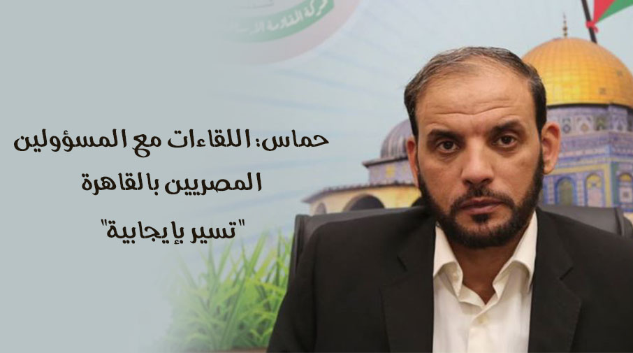 """حماس: اللقاءات مع المسؤولين المصريين بالقاهرة """"تسير بإيجابية"""""""