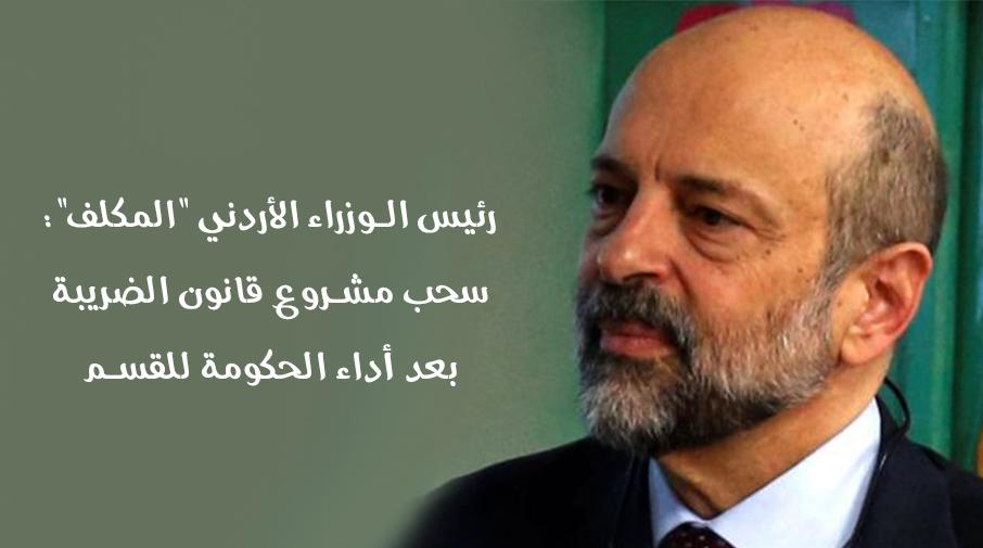 """رئيس الوزراء الأردني """"المكلف"""": سحب مشروع قانون الضريبة بعد أداء الحكومة للقسم"""