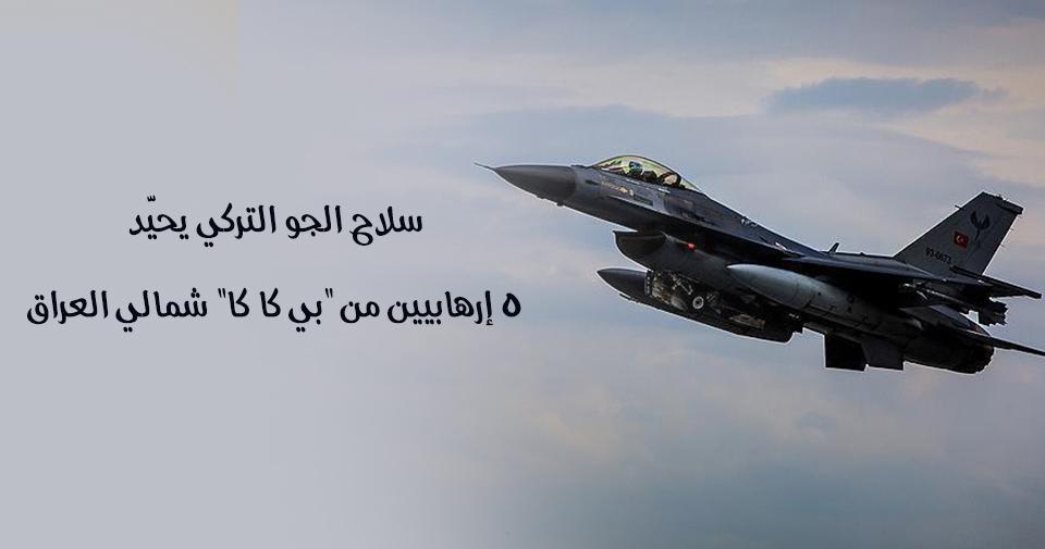 """سلاح الجو التركي يحيّد 5 إرهابيين من """"بي كا كا"""" شمالي العراق"""
