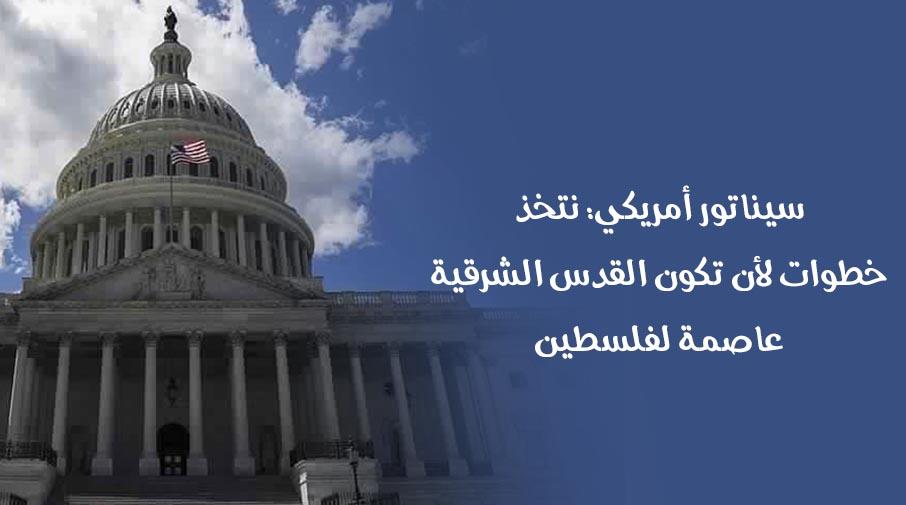 سيناتور أمريكي: نتخذ خطوات لأن تكون القدس الشرقية عاصمة لفلسطين