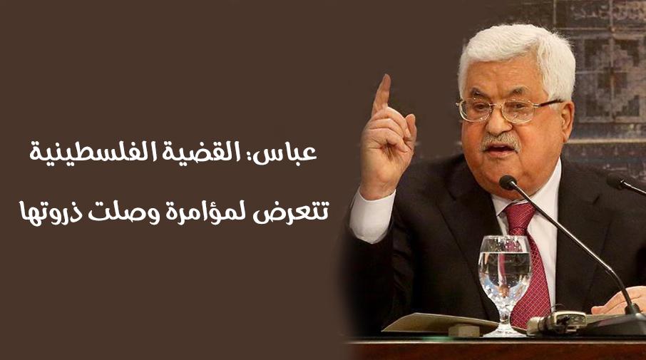 عباس: القضية الفلسطينية تتعرض لمؤامرة وصلت ذروتها