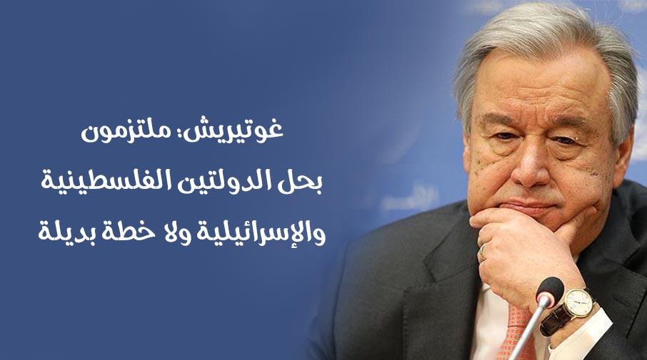 غوتيريش: ملتزمون بحل الدولتين الفلسطينية والإسرائيلية ولا خطة بديلة