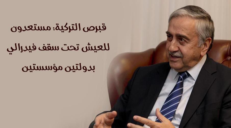 قبرص التركية: مستعدون للعيش تحت سقف فيدرالي بدولتين مؤسستين