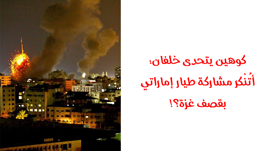 كوهين يتحدى خلفان: أتُنْكر مشاركة طيار إماراتي بقصف غزة؟!