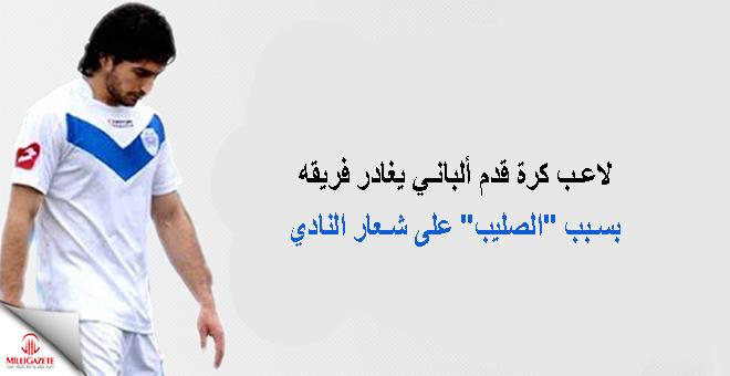"""لاعب كرة قدم ألباني يغادر فريقه بسبب """"الصليب"""" على شعار النادي"""