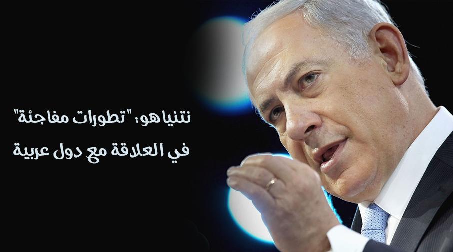 """نتنياهو: """"تطورات مفاجئة"""" في العلاقة مع دول عربية"""