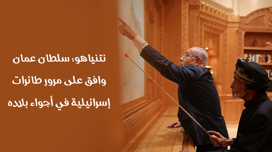 نتنياهو: سلطان عمان وافق على مرور طائرات إسرائيلية في أجواء بلاده