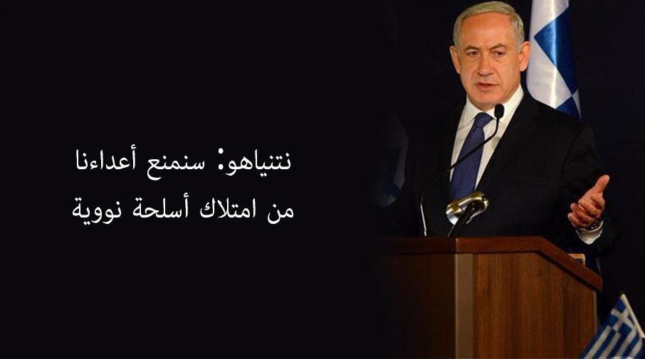نتنياهو: سنمنع أعداءنا من امتلاك أسلحة نووية