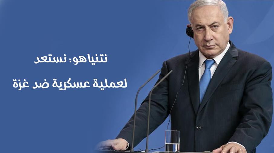 نتنياهو: نستعد لعملية عسكرية ضد غزة