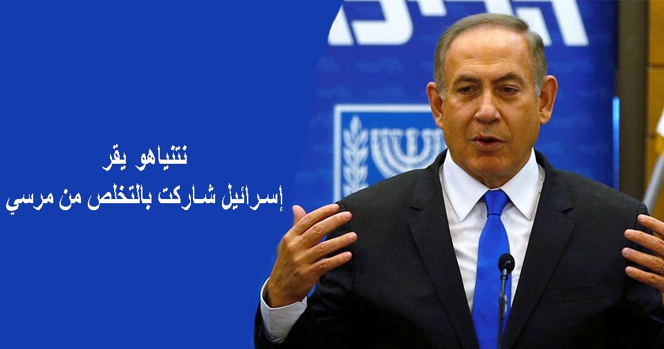 """نتنياهو يقر: """"إسرائيل"""" شاركت بالتخلص من مرسي"""