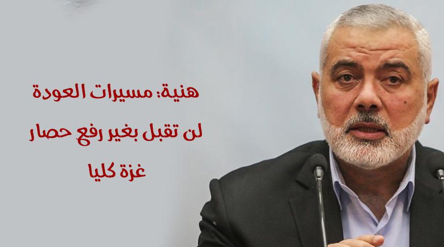 هنية: مسيرات العودة لن تقبل بغير رفع حصار غزة كليا