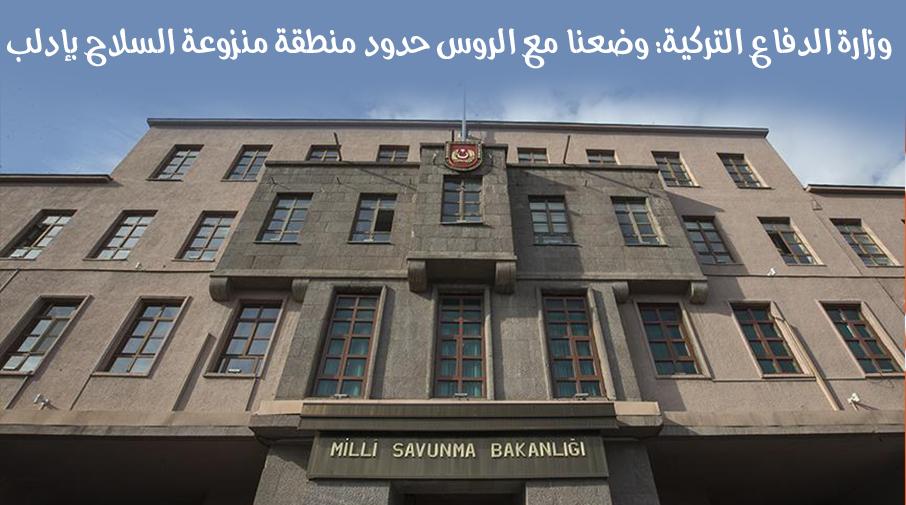 وزارة الدفاع التركية: وضعنا مع الروس حدود منطقة منزوعة السلاح بإدلب