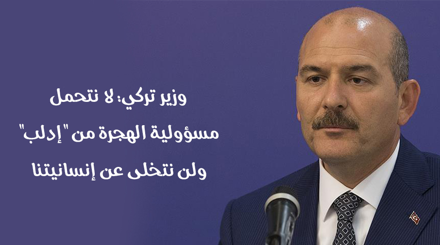 """وزير تركي: لا نتحمل مسؤولية الهجرة من """"إدلب"""" ولن نتخلى عن إنسانيتنا"""