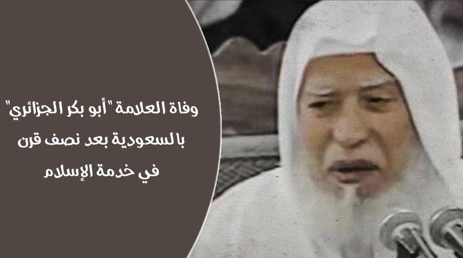 """وفاة العلامة """"أبو بكر الجزائري"""" بالسعودية بعد نصف قرن في خدمة الإسلام"""