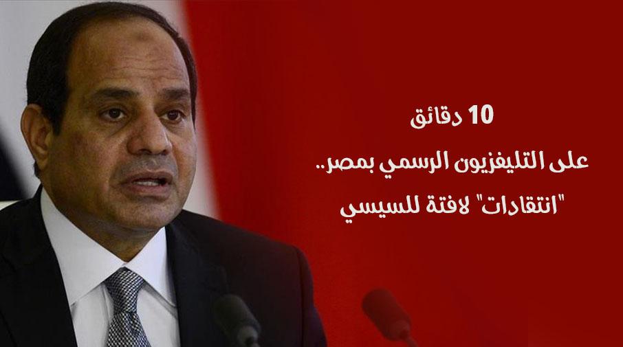 """10 دقائق على التليفزيون الرسمي بمصر.. """"انتقادات"""" لافتة للسيسي"""