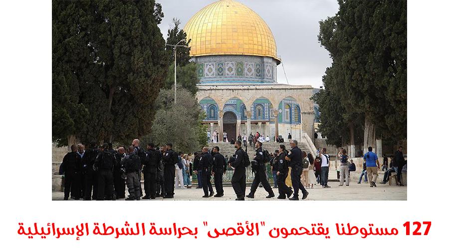 """127 مستوطنا يقتحمون """"الأقصى"""" بحراسة الشرطة الإسرائيلية"""