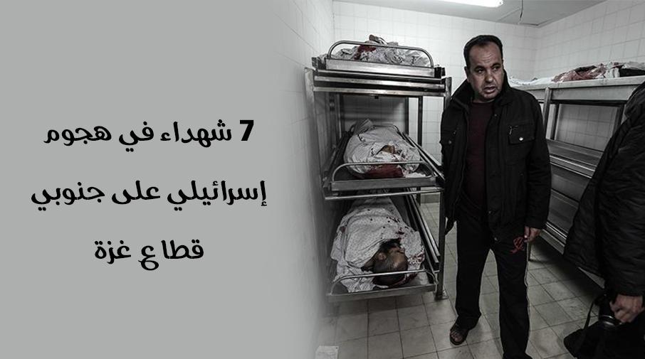 7 شهداء في هجوم إسرائيلي على جنوبي قطاع غزة